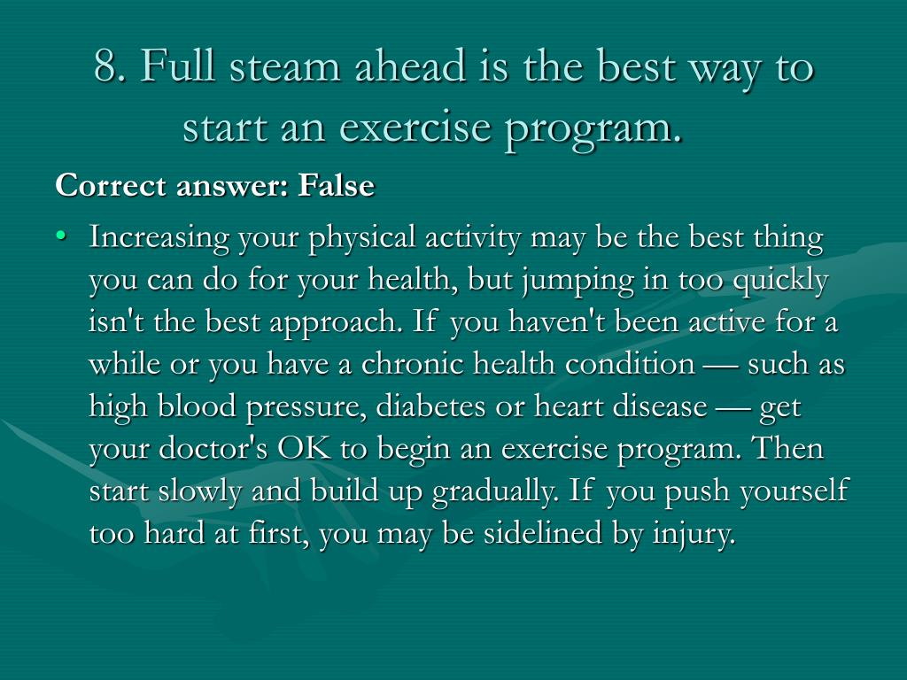 8. Full steam ahead is the best way to start an exercise program.