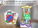 kings usually do not spend much time in the kitchen or do their own cooking