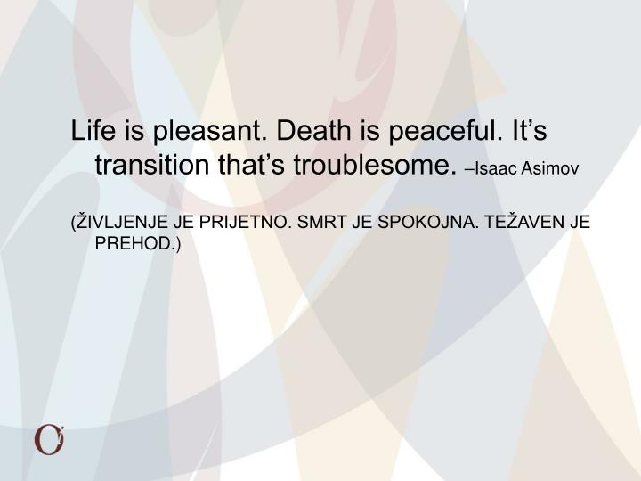 Life is pleasant. Death is peaceful. It's transition that's troublesome.