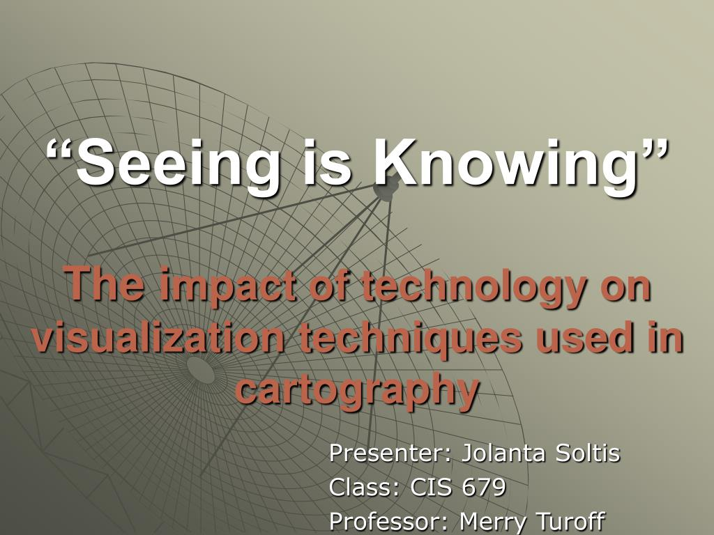 seeing is knowing the i mpact of technology on visualization techniques used in cartography l.