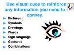 use visual cues to reinforce any information you need to convey