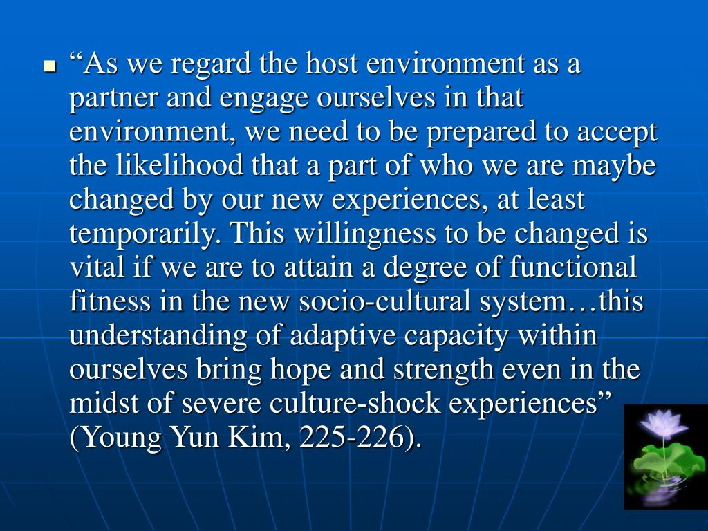 """As we regard the host environment as a partner and engage ourselves in that environment, we need to be prepared to accept the likelihood that a part of who we are maybe changed by our new experiences, at least temporarily. This willingness to be changed is vital if we are to attain a degree of functional fitness in the new socio-cultural system…this understanding of adaptive capacity within ourselves bring hope and strength even in the midst of severe culture-shock experiences"" (Young Yun Kim, 225-226)."