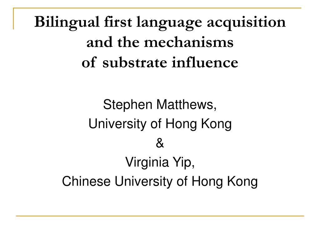 bilingual first language acquisition and the mechanisms of substrate influence l.
