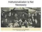 institutionalization is not necessary