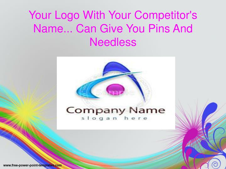 Your logo with your competitor s name can give you pins and needless