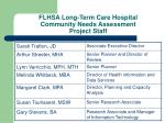 flhsa long term care hospital community needs assessment project staff