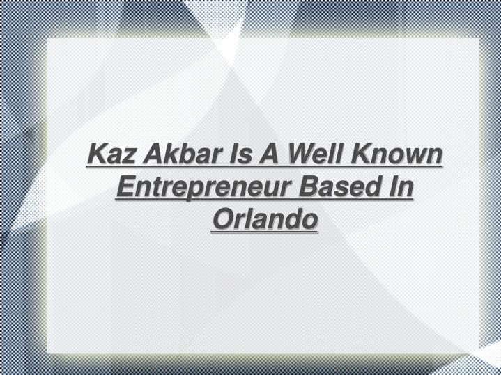 Kaz Akbar Is A Well Known Entrepreneur Based In Orlando