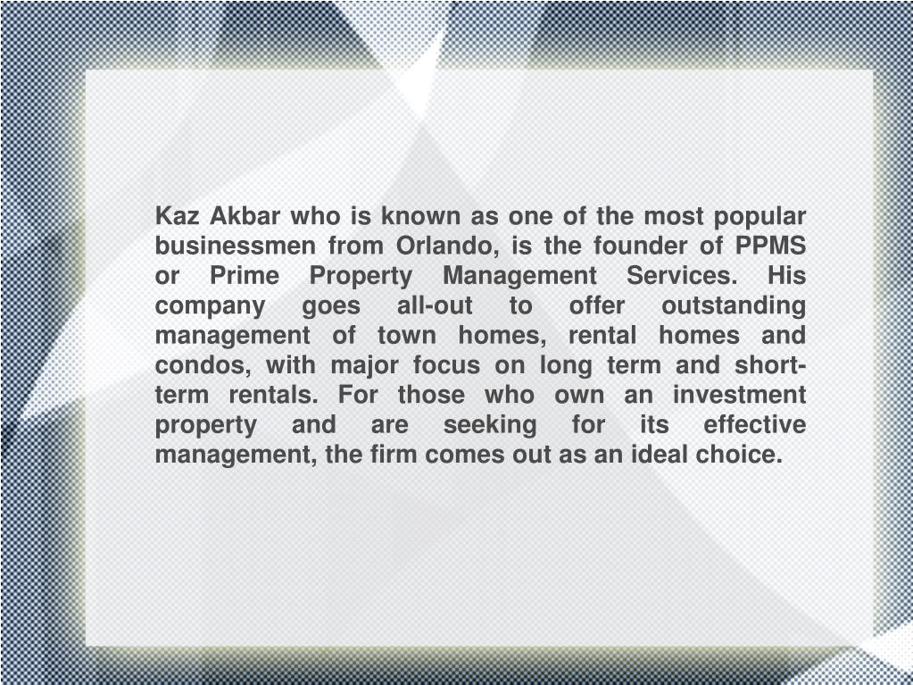 Kaz Akbar who is known as one of the most popular businessmen from Orlando, is the founder of PPMS or Prime Property Management Services. His company goes all-out to offer outstanding management of town homes, rental homes and condos, with major focus on long term and short-term rentals. For those who own an investment property and are seeking for its effective management, the firm comes out as an ideal choice.