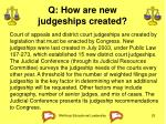 q how are new judgeships created