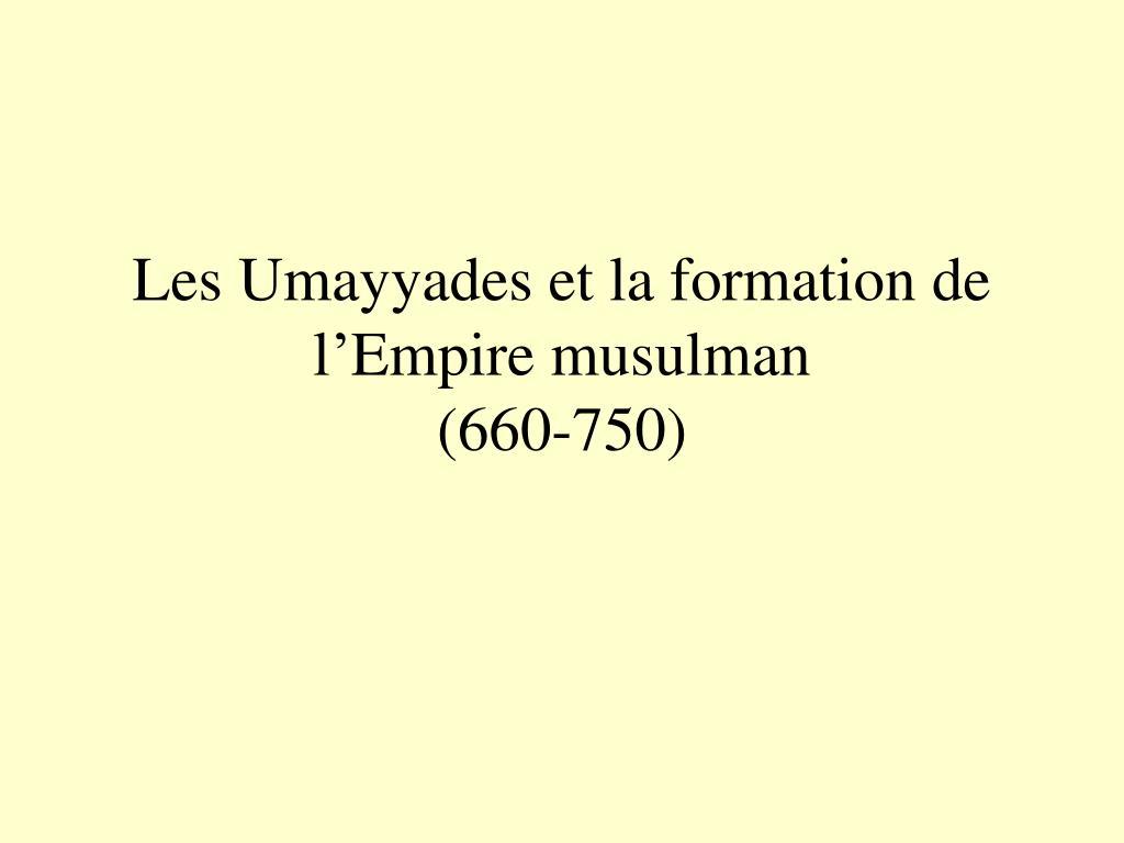 les umayyades et la formation de l empire musulman 660 750 l.