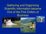 gathering and organizing scientific information became one of the first orders of business