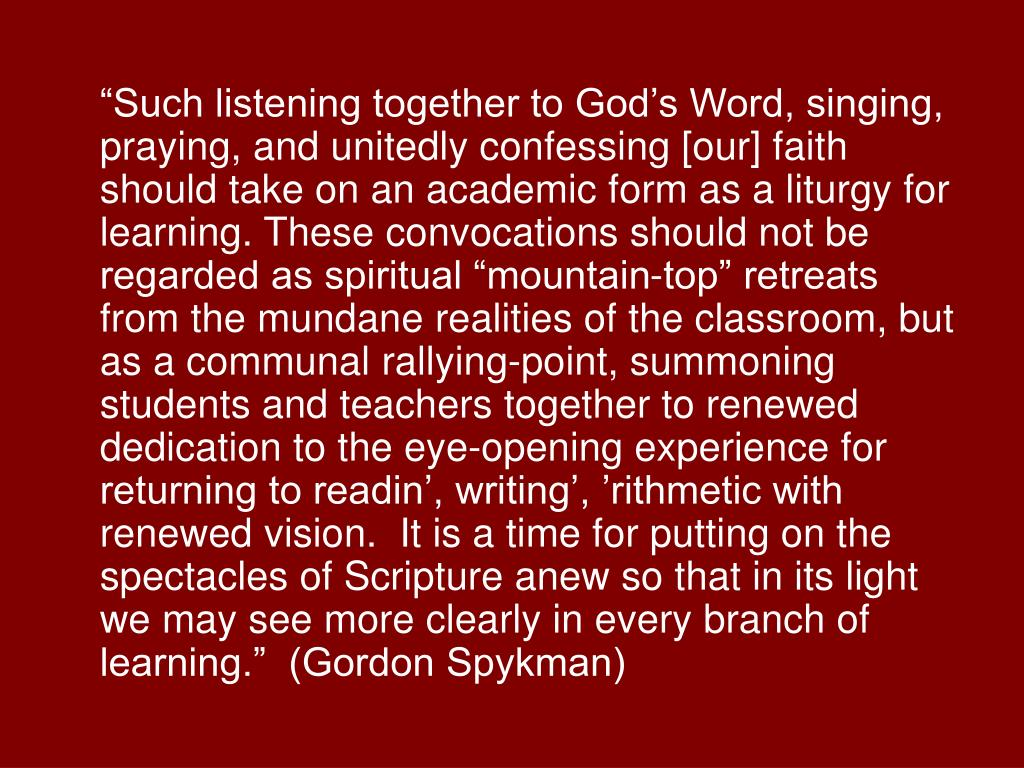 """Such listening together to God's Word, singing, praying, and unitedly confessing [our] faith should take on an academic form as a liturgy for learning. These convocations should not be regarded as spiritual ""mountain-top"" retreats from the mundane realities of the classroom, but as a communal rallying-point, summoning students and teachers together to renewed dedication to the eye-opening experience for returning to readin', writing', 'rithmetic with renewed vision.  It is a time for putting on the spectacles of Scripture anew so that in its light we may see more clearly in every branch of learning.""  (Gordon Spykman)"