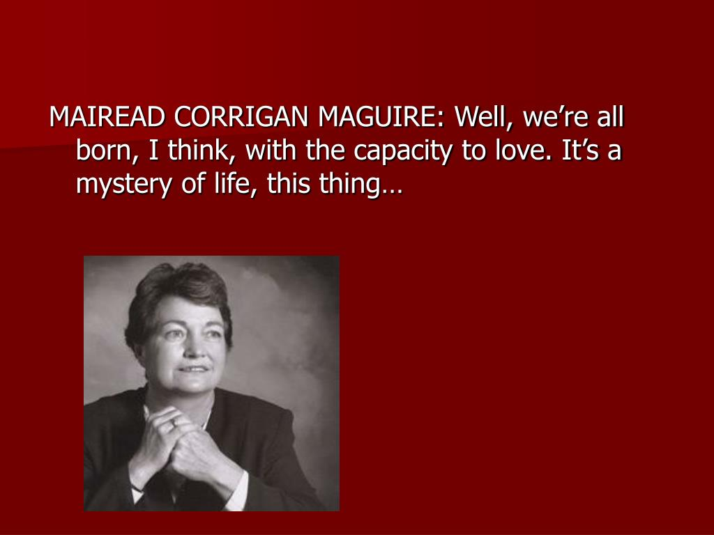 MAIREAD CORRIGAN MAGUIRE: Well, we're all born, I think, with the capacity to love. It's a mystery of life, this thing…