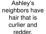 ashley s neighbors have hair that is curlier and redder