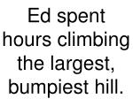 ed spent hours climbing the largest bumpiest hill