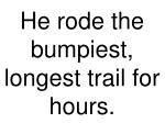 he rode the bumpiest longest trail for hours