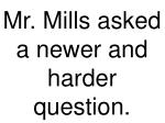 mr mills asked a newer and harder question