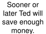 sooner or later ted will save enough money