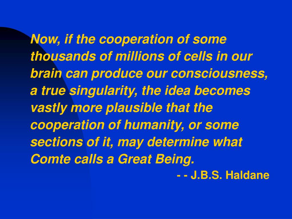 Now, if the cooperation of some thousands of millions of cells in our brain can produce our consciousness, a true singularity, the idea becomes vastly more plausible that the cooperation of humanity, or some sections of it, may determine what Comte calls a Great Being.
