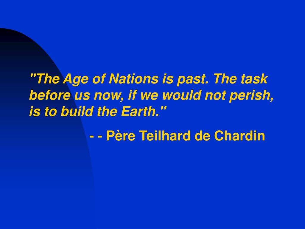 """The Age of Nations is past. The task before us now, if we would not perish, is to build the Earth."""