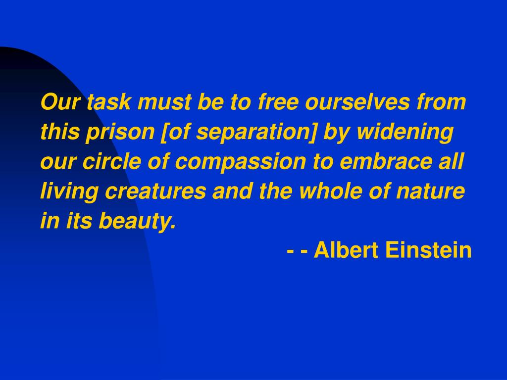 Our task must be to free ourselves from this prison [of separation] by widening our circle of compassion to embrace all living creatures and the whole of nature in its beauty.
