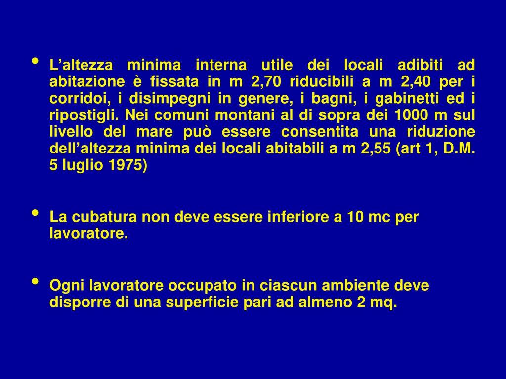 L'altezza minima interna utile dei locali adibiti ad abitazione è fissata in m 2,70 riducibili a m 2,40 per i corridoi, i disimpegni in genere, i bagni, i gabinetti ed i ripostigli. Nei comuni montani al di sopra dei 1000 m sul livello del mare può essere consentita una riduzione dell'altezza minima dei locali abitabili a m 2,55 (art 1, D.M. 5 luglio 1975)