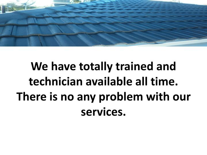 We have totally trained and technician available all time there is no any problem with our services
