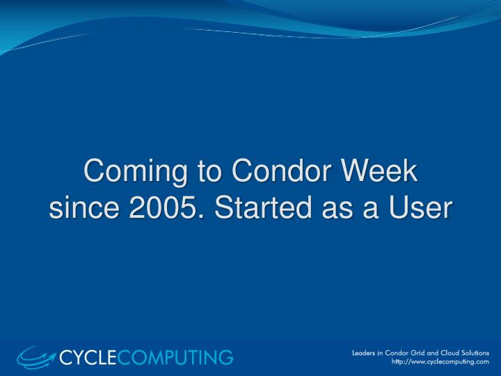 Coming to condor week since 2005 started as a user