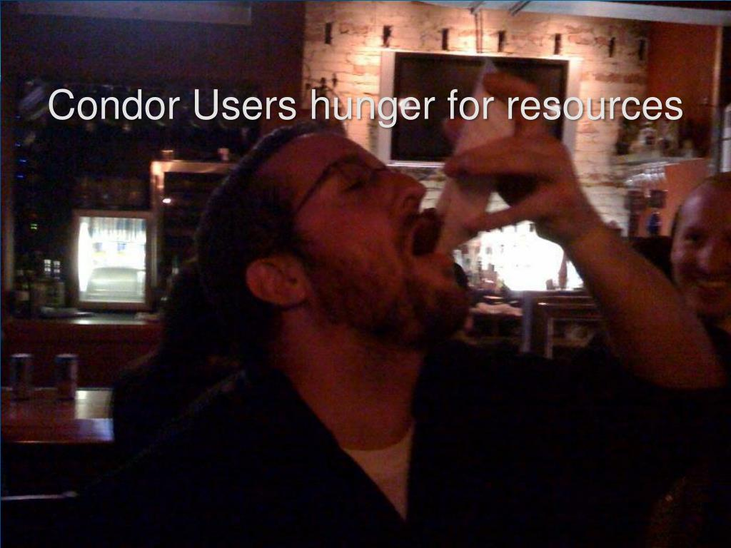 Condor Users hunger for resources