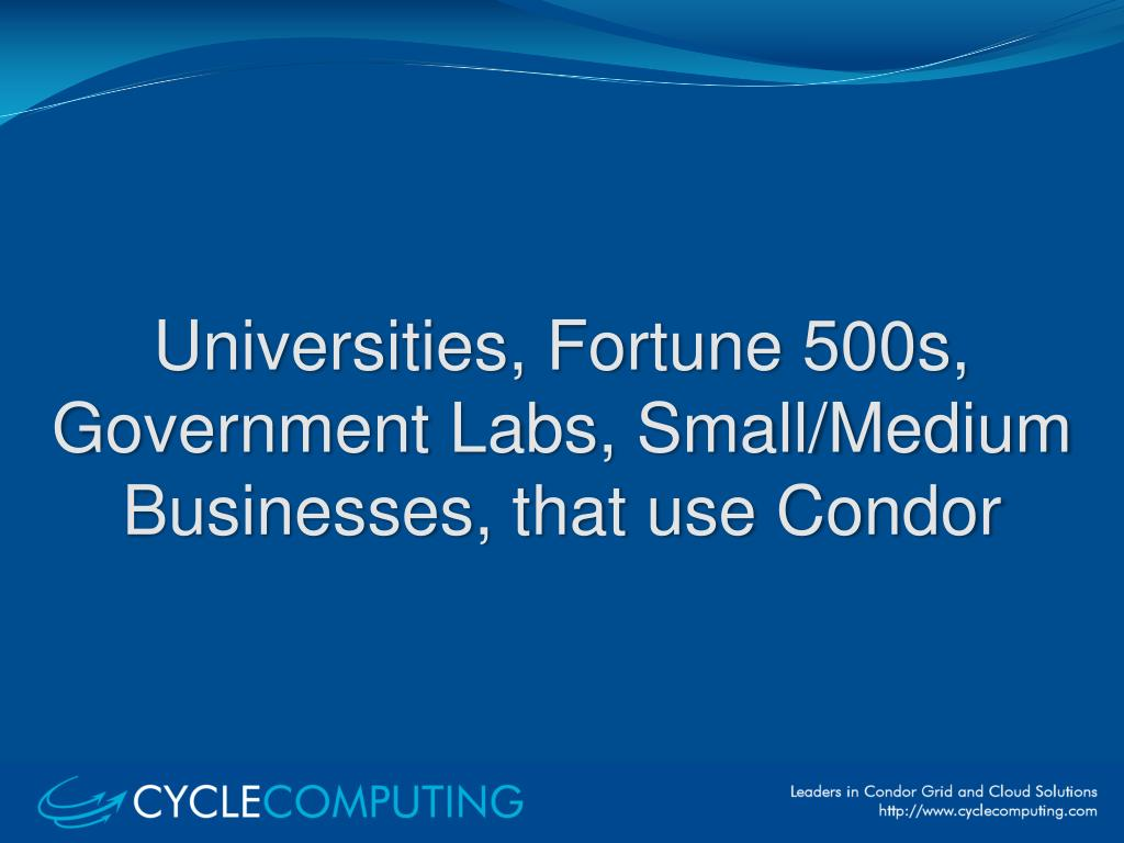 Universities, Fortune 500s, Government Labs, Small/Medium Businesses, that use Condor