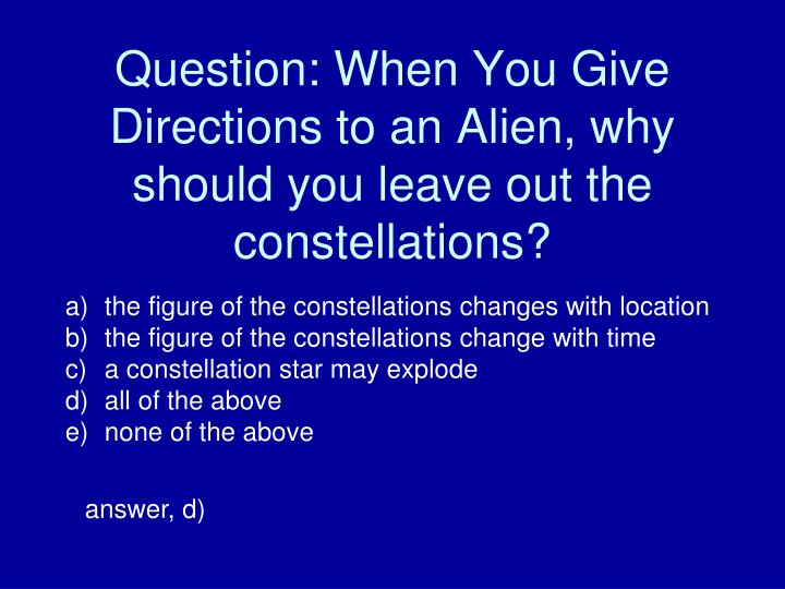 Question: When You Give Directions to an Alien, why should you leave out the constellations?