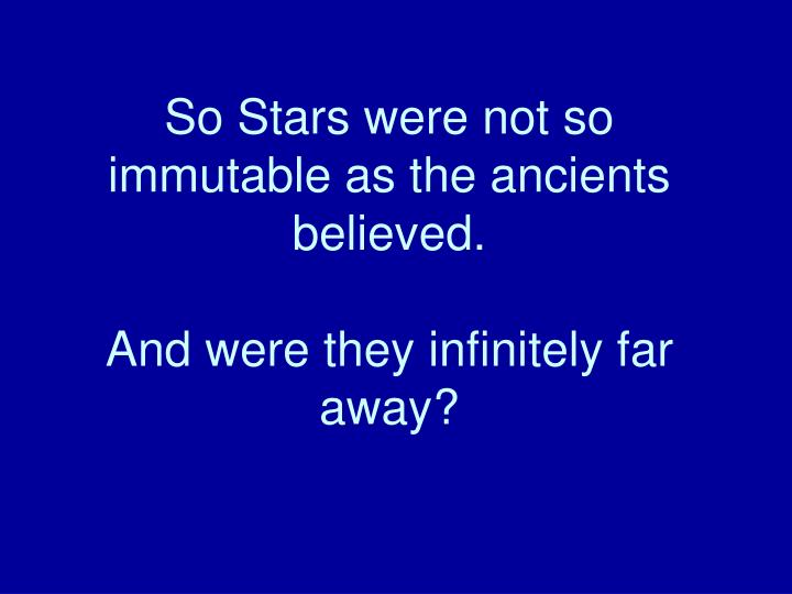 So Stars were not so immutable as the ancients believed.
