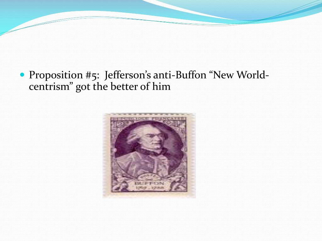 "Proposition #5:  Jefferson's anti-Buffon ""New World-centrism"" got the better of him"