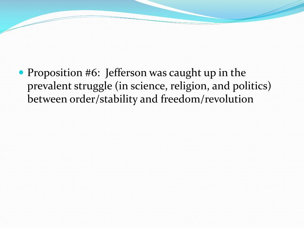 Proposition #6:  Jefferson was caught up in the prevalent struggle (in science, religion, and politics) between order/stability and freedom/revolution