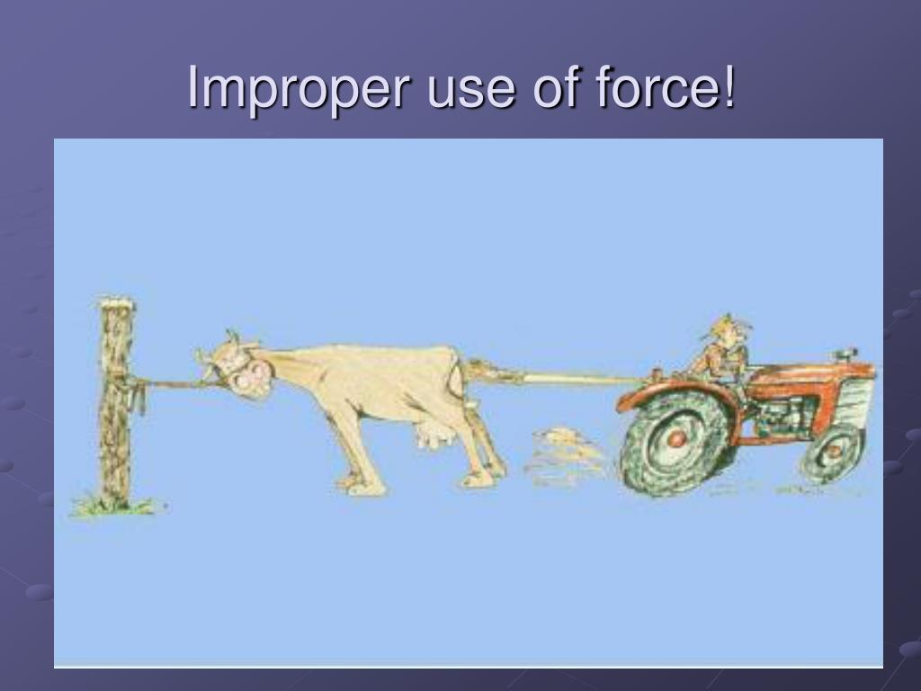 Improper use of force!