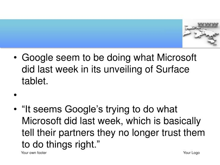 Google seem to be doing what Microsoft did last week in its unveiling of Surface tablet.
