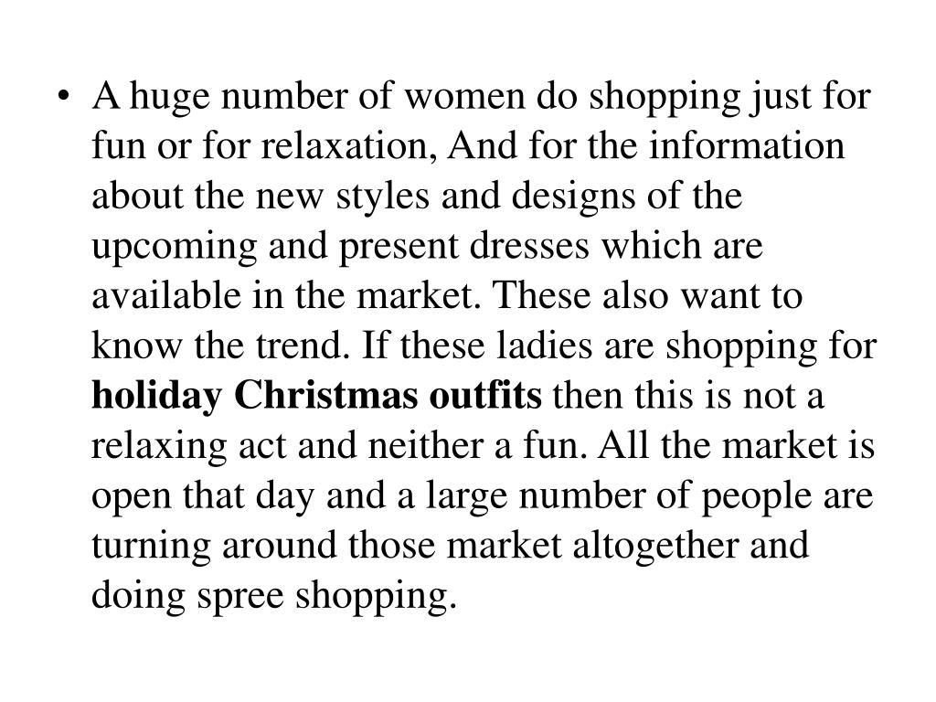 A huge number of women do shopping just for fun or for relaxation, And for the information about the new styles and designs of the upcoming and present dresses which are available in the market. These also want to know the trend. If these ladies are shopping for