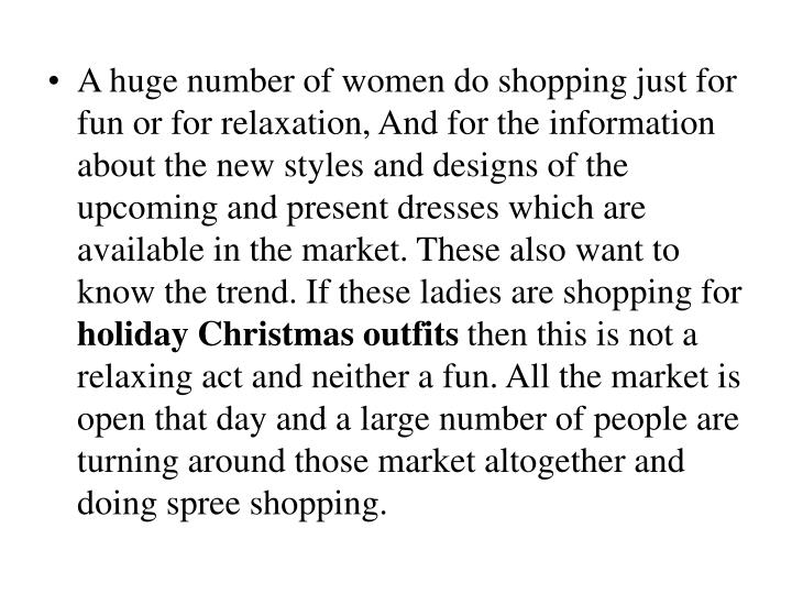 A huge number of women do shopping just for fun or for relaxation, And for the information about the...