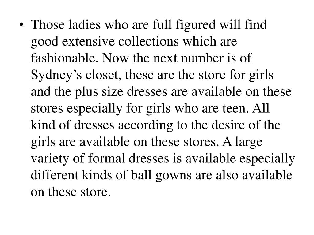 Those ladies who are full figured will find good extensive collections which are fashionable. Now the next number is of Sydney's closet, these are the store for girls and the plus size dresses are available on these stores especially for girls who are teen. All kind of dresses according to the desire of the girls are available on these stores. A large variety of formal dresses is available especially different kinds of ball gowns are also available on these store.