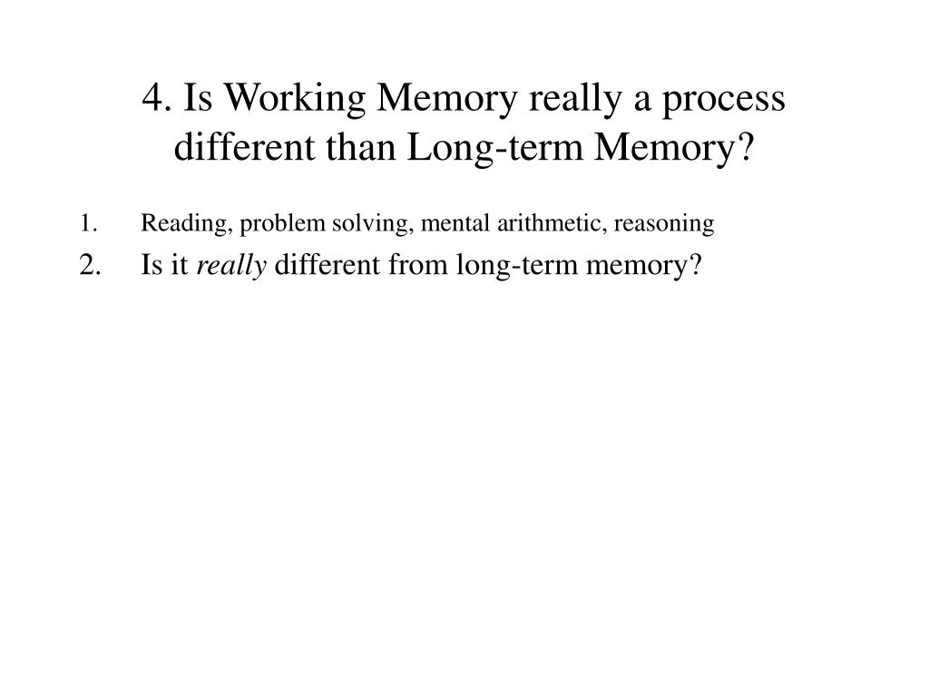 4. Is Working Memory really a process different than Long-term Memory?