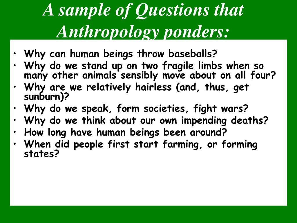 A sample of Questions that Anthropology ponders: