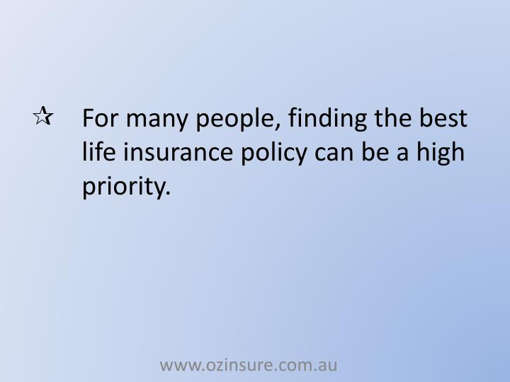 For many people, finding the best life insurance policy can be a high priority.