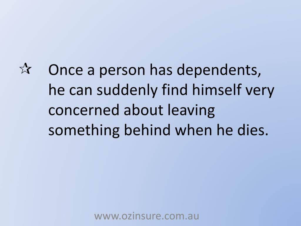 Once a person has dependents, he can suddenly find himself very concerned about leaving something behind when he dies.