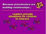 because preschoolers are building relationships