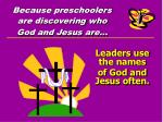 because preschoolers are discovering who god and jesus are