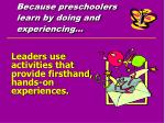 because preschoolers learn by doing and experiencing