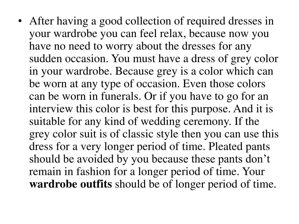 After having a good collection of required dresses in your wardrobe you can feel relax, because now you have no need to worry about the dresses for any sudden occasion. You must have a dress of grey color in your wardrobe. Because grey is a color which can be worn at any type of occasion. Even those colors can be worn in funerals. Or if you have to go for an interview this color is best for this purpose. And it is suitable for any kind of wedding ceremony. If the grey color suit is of classic style then you can use this dress for a very longer period of time. Pleated pants should be avoided by you because these pants don't remain in fashion for a longer period of time. Your