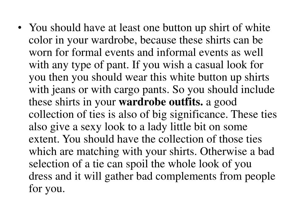 You should have at least one button up shirt of white color in your wardrobe, because these shirts can be worn for formal events and informal events as well with any type of pant. If you wish a casual look for you then you should wear this white button up shirts with jeans or with cargo pants. So you should include these shirts in your