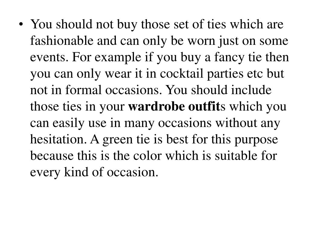 You should not buy those set of ties which are fashionable and can only be worn just on some events. For example if you buy a fancy tie then you can only wear it in cocktail parties etc but not in formal occasions. You should include those ties in your