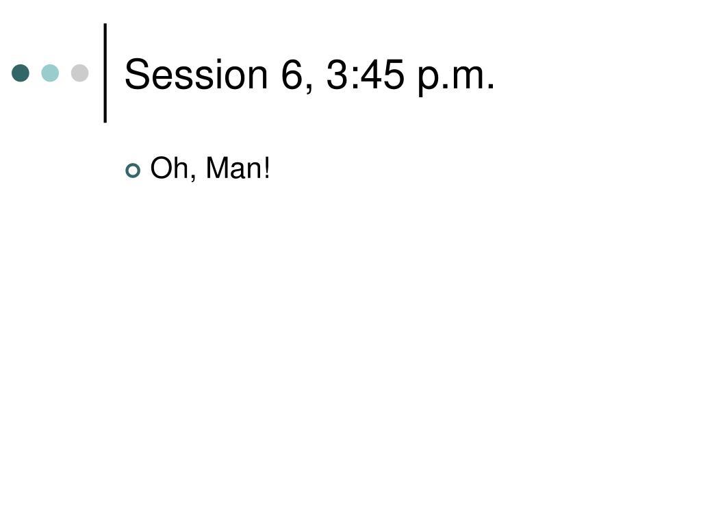 Session 6, 3:45 p.m.